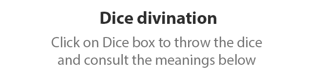 Dice divination. Click on Dice box to throw the dice and consult the meanings below.