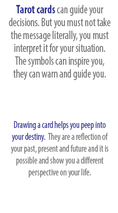 Tarot cards can guide your decisions. But you must not take the message literally, you must interpret it for your situation.  The symbols can inspire you, they can warn and guide you. Drawing a card helps you peep into your destiny.  They are a reflection of your past, present and future and it is possible and show you a different perspective on your life.