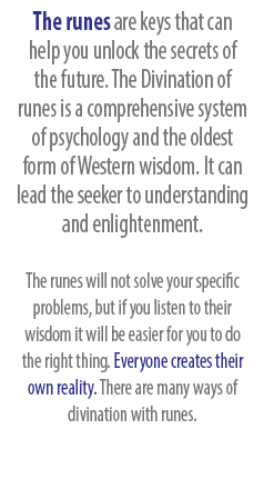 The runes are keys that can help you unlock the secrets of the future. The Divination of  runes is a comprehensive system of psychology and the oldest form of Western wisdom. It can lead the seeker to understanding and enlightenment. The runes will not solve your specific problems, but if you listen to their wisdom it will be easier for you to do the right thing. Everyone creates their own reality. There are many ways of divination with runes.